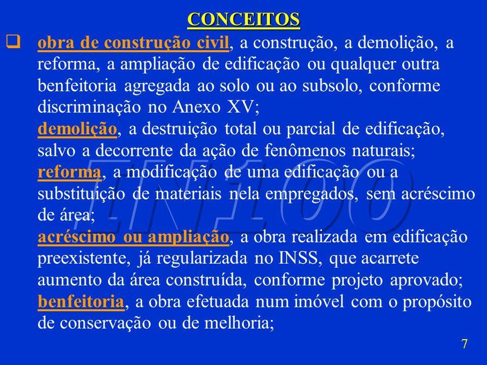7CONCEITOS obra de construção civil, a construção, a demolição, a reforma, a ampliação de edificação ou qualquer outra benfeitoria agregada ao solo ou ao subsolo, conforme discriminação no Anexo XV; demolição, a destruição total ou parcial de edificação, salvo a decorrente da ação de fenômenos naturais; reforma, a modificação de uma edificação ou a substituição de materiais nela empregados, sem acréscimo de área; acréscimo ou ampliação, a obra realizada em edificação preexistente, já regularizada no INSS, que acarrete aumento da área construída, conforme projeto aprovado; benfeitoria, a obra efetuada num imóvel com o propósito de conservação ou de melhoria;