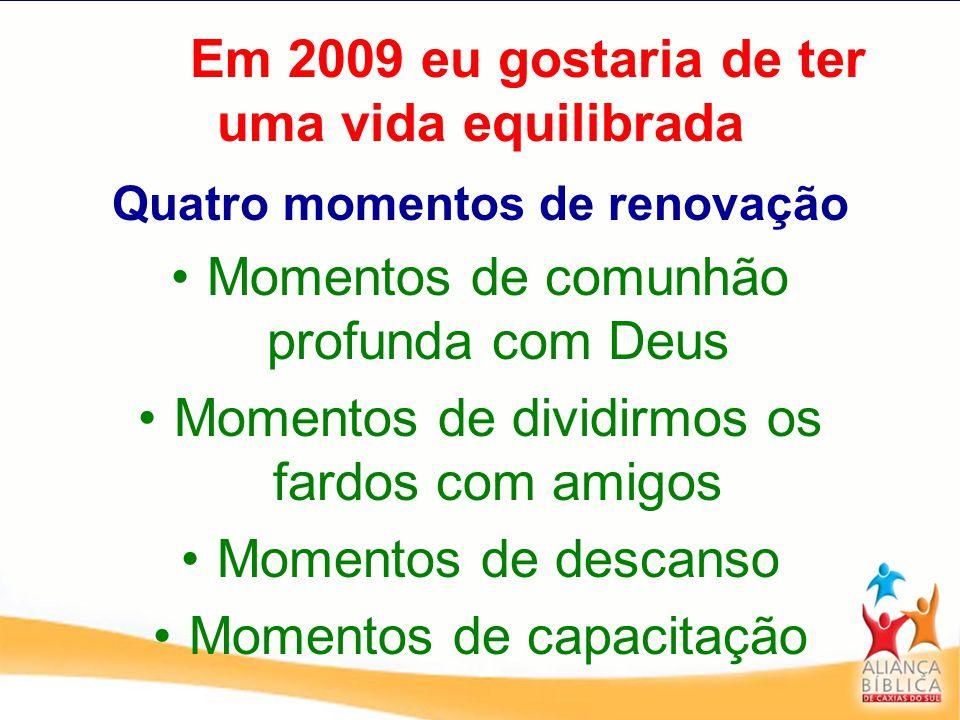 Em 2009 eu gostaria de ter uma vida equilibrada Quatro momentos de renovação Momentos de comunhão profunda com Deus Momentos de dividirmos os fardos c