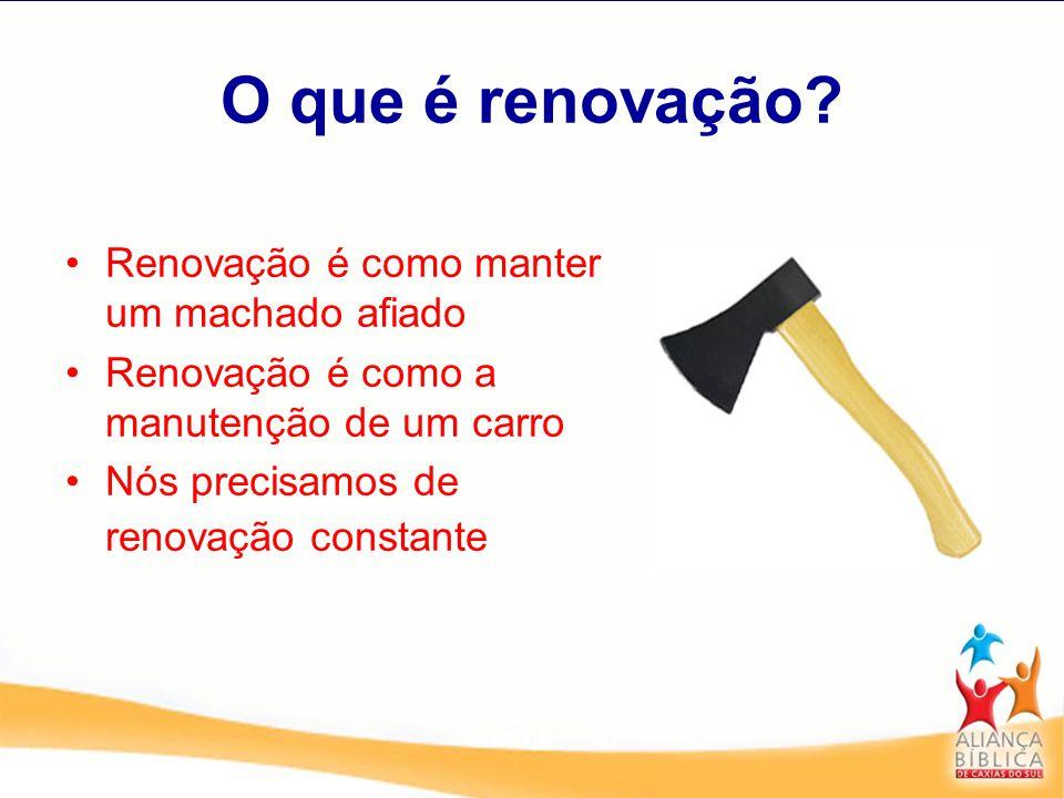 O que é renovação? Renovação é como manter um machado afiado Renovação é como a manutenção de um carro Nós precisamos de renovação constante
