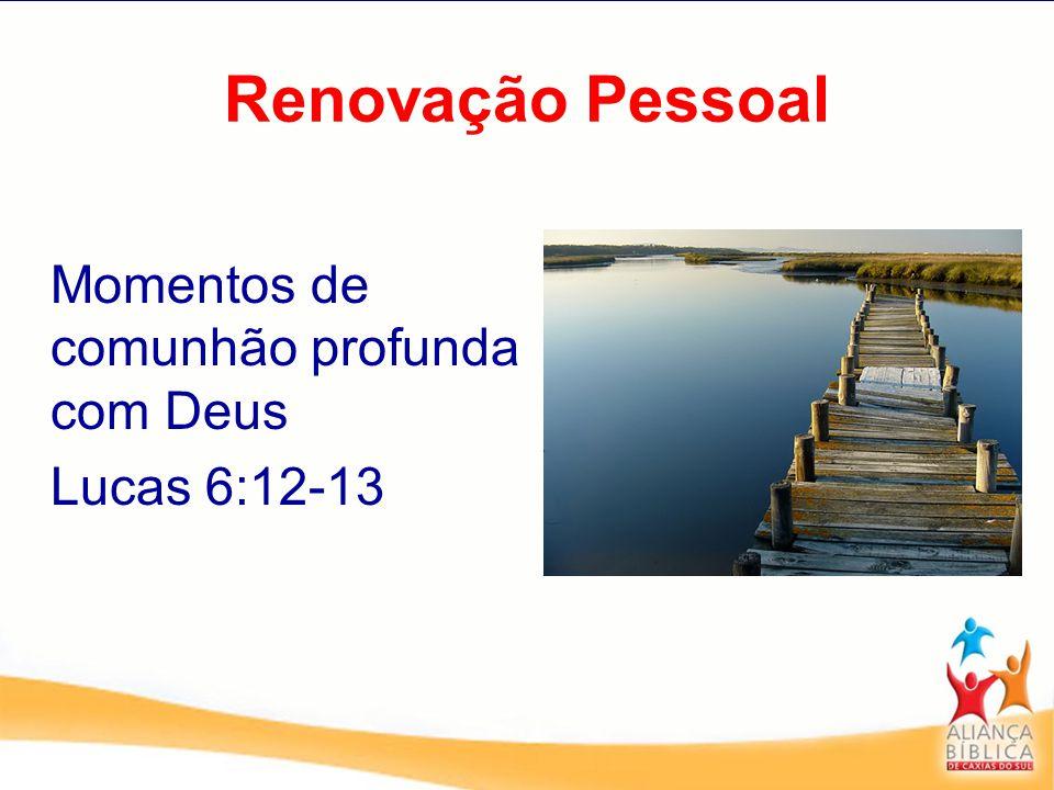 Renovação Pessoal Momentos de comunhão profunda com Deus Lucas 6:12-13