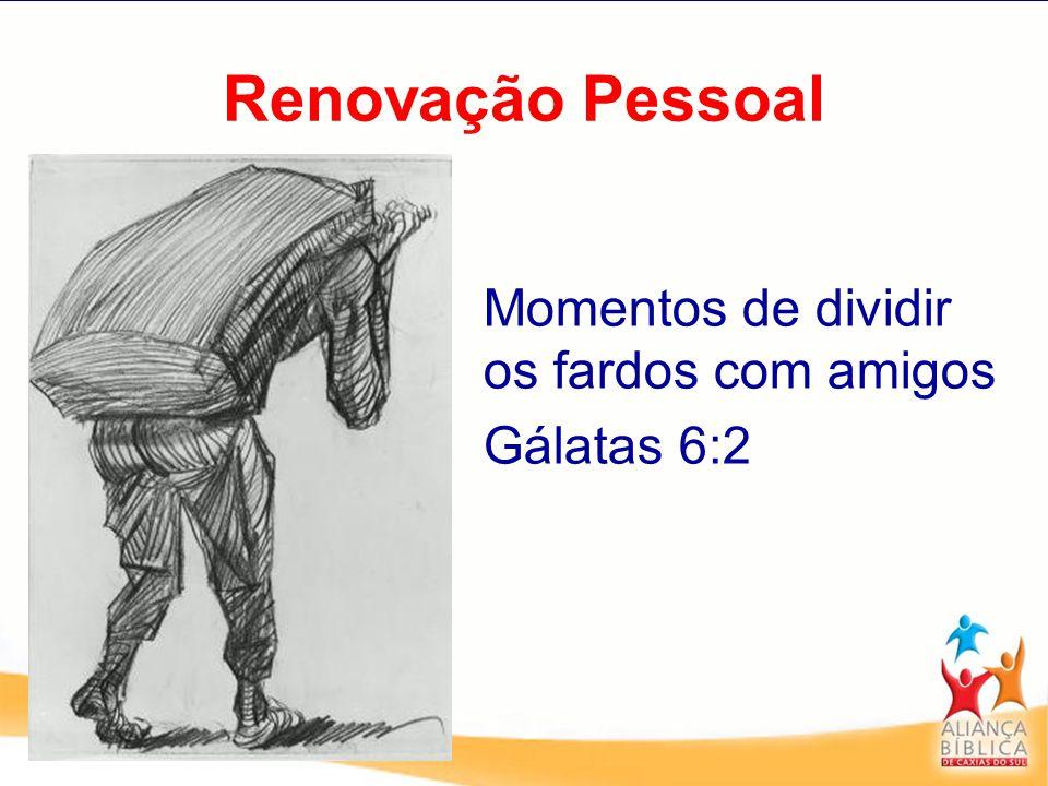 Renovação Pessoal Momentos de dividir os fardos com amigos Gálatas 6:2