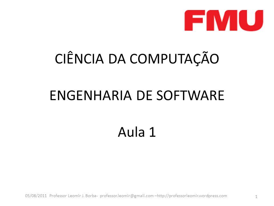 CIÊNCIA DA COMPUTAÇÃO ENGENHARIA DE SOFTWARE Aula 1 1 05/08/2011 Professor Leomir J. Borba- professor.leomir@gmail.com –http://professorleomir.wordpre