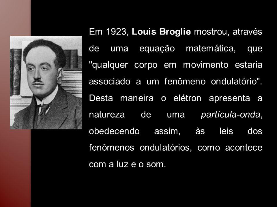 Em 1923, Louis Broglie mostrou, através de uma equação matemática, que