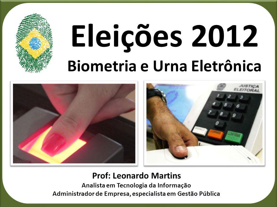 Eleições 2012 Biometria e Urna Eletrônica Prof: Leonardo Martins Analista em Tecnologia da Informação Administrador de Empresa, especialista em Gestão
