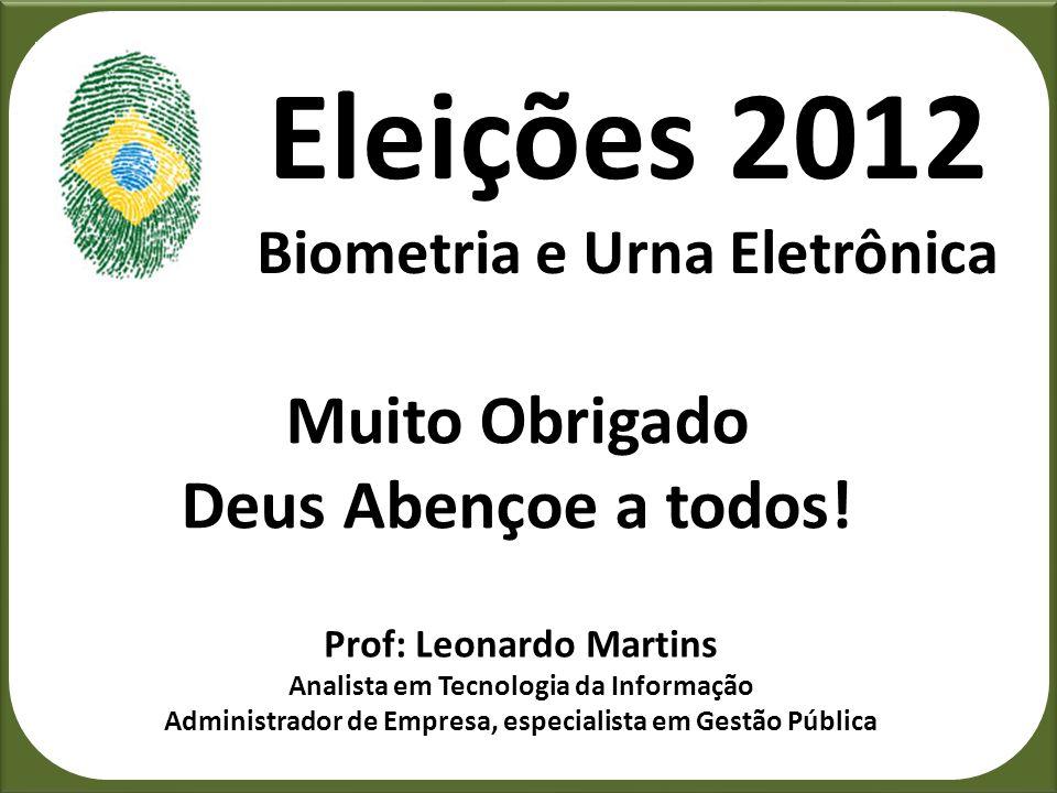 Eleições 2012 Biometria e Urna Eletrônica Muito Obrigado Deus Abençoe a todos! Prof: Leonardo Martins Analista em Tecnologia da Informação Administrad
