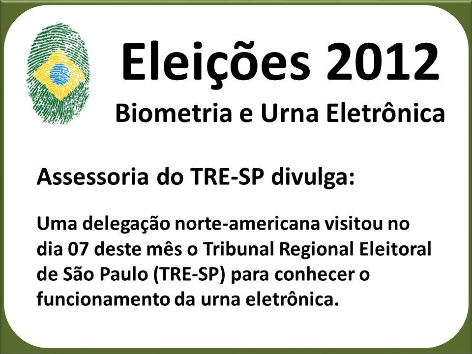 Eleições 2012 Biometria e Urna Eletrônica Assessoria do TRE-SP divulga: Uma delegação norte-americana visitou no dia 07 deste mês o Tribunal Regional