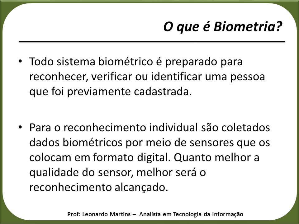 Todo sistema biométrico é preparado para reconhecer, verificar ou identificar uma pessoa que foi previamente cadastrada. Para o reconhecimento individ