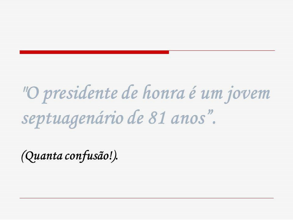 O presidente de honra é um jovem septuagenário de 81 anos. (Quanta confusão!).