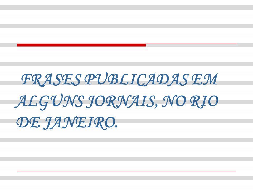 FRASES PUBLICADAS EM ALGUNS JORNAIS, NO RIO DE JANEIRO.