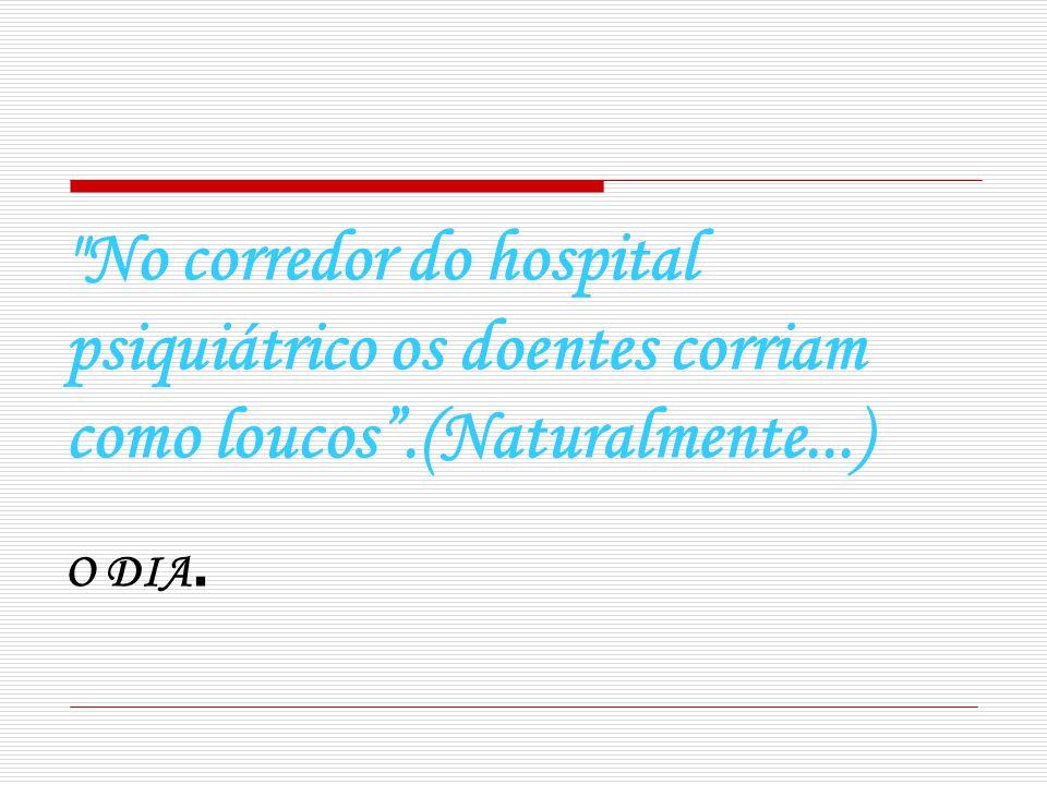 No corredor do hospital psiquiátrico os doentes corriam como loucos.(Naturalmente...) O DIA.