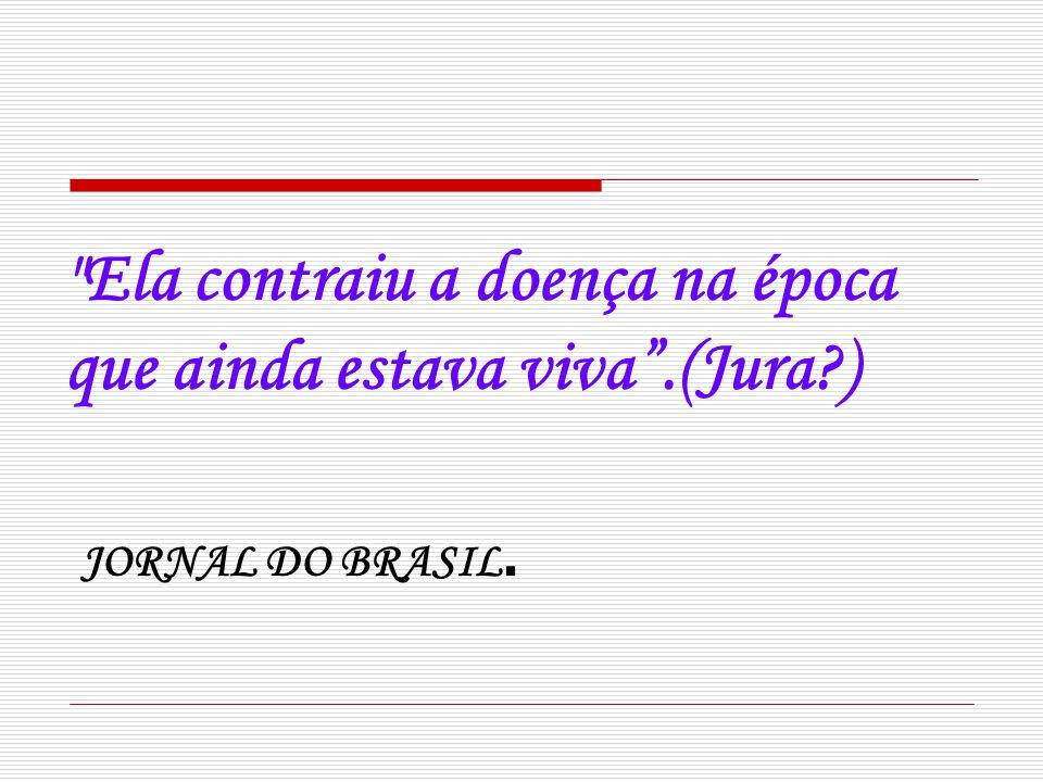 Ela contraiu a doença na época que ainda estava viva.(Jura?) JORNAL DO BRASIL.