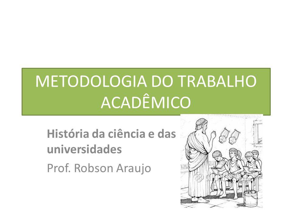 METODOLOGIA DO TRABALHO ACADÊMICO História da ciência e das universidades Prof. Robson Araujo