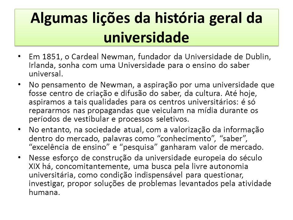 Algumas lições da história geral da universidade Em 1851, o Cardeal Newman, fundador da Universidade de Dublin, Irlanda, sonha com uma Universidade para o ensino do saber universal.