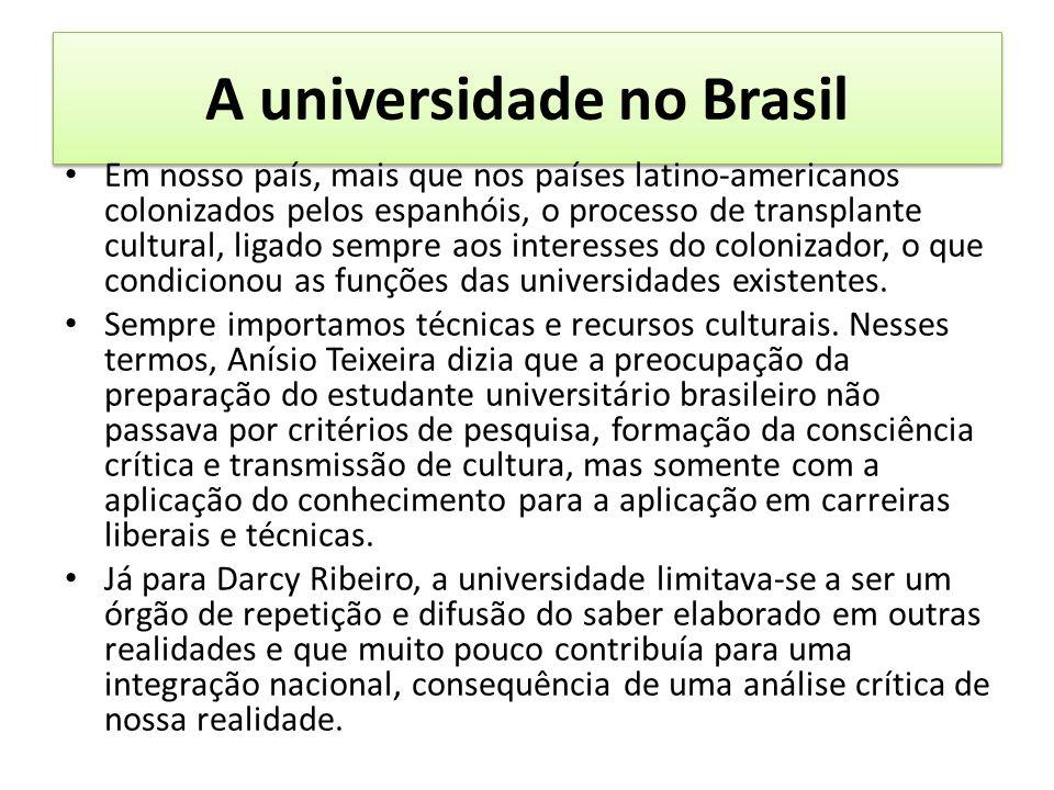 A universidade no Brasil Em nosso país, mais que nos países latino-americanos colonizados pelos espanhóis, o processo de transplante cultural, ligado sempre aos interesses do colonizador, o que condicionou as funções das universidades existentes.