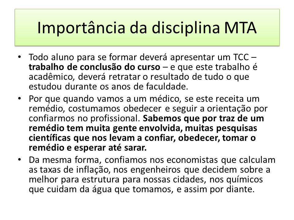 Importância da disciplina MTA Todo aluno para se formar deverá apresentar um TCC – trabalho de conclusão do curso – e que este trabalho é acadêmico, deverá retratar o resultado de tudo o que estudou durante os anos de faculdade.