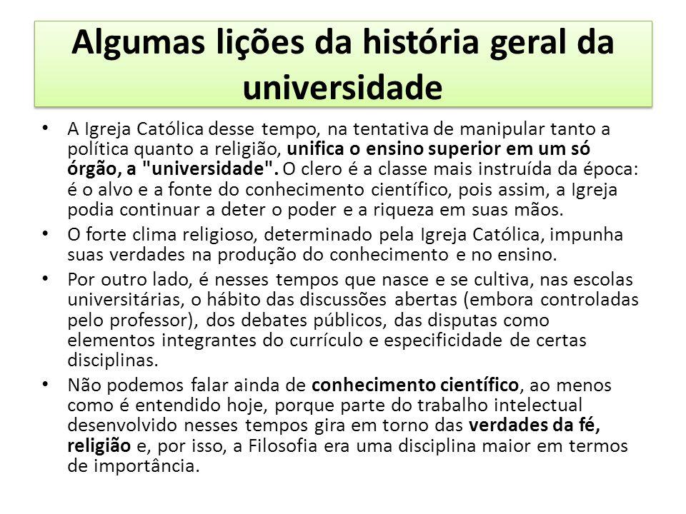Algumas lições da história geral da universidade A Igreja Católica desse tempo, na tentativa de manipular tanto a política quanto a religião, unifica o ensino superior em um só órgão, a universidade .