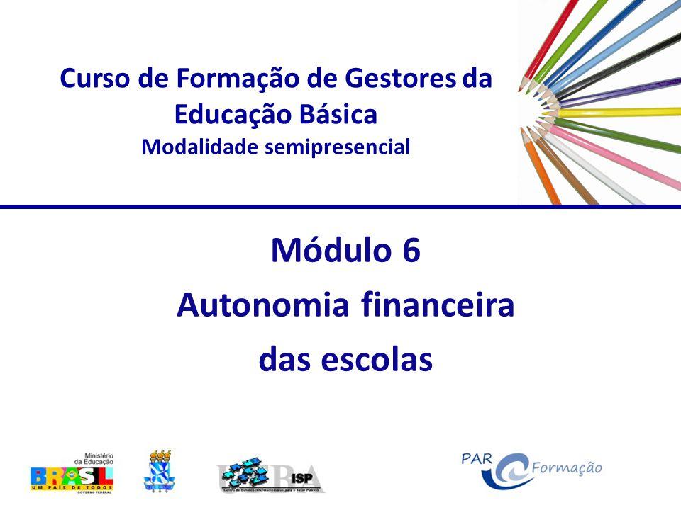 Curso de Formação de Gestores da Educação Básica Modalidade semipresencial Módulo 6 Autonomia financeira das escolas