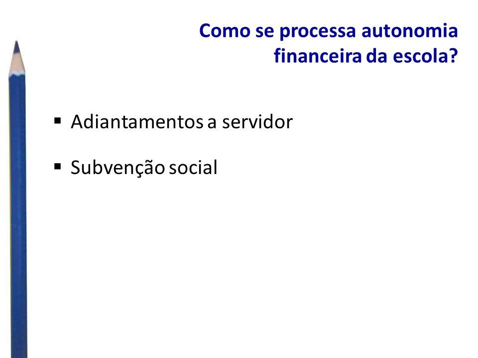 Como se processa autonomia financeira da escola? Adiantamentos a servidor Subvenção social
