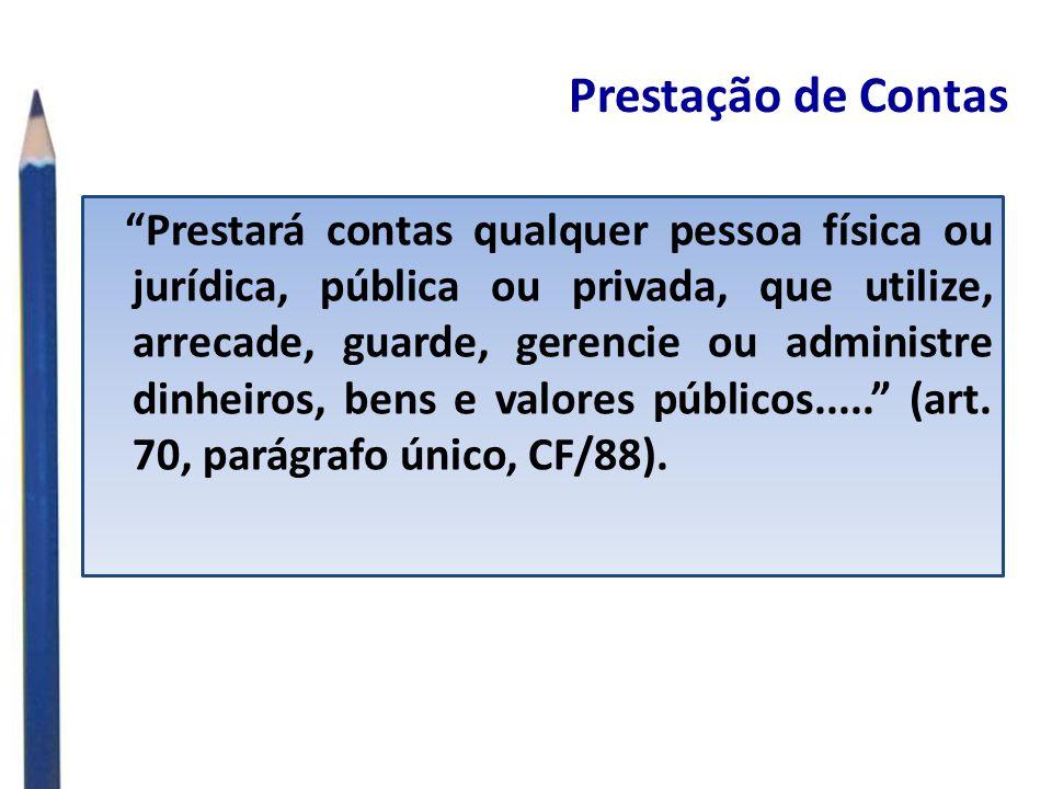 Prestação de Contas Prestará contas qualquer pessoa física ou jurídica, pública ou privada, que utilize, arrecade, guarde, gerencie ou administre dinheiros, bens e valores públicos.....