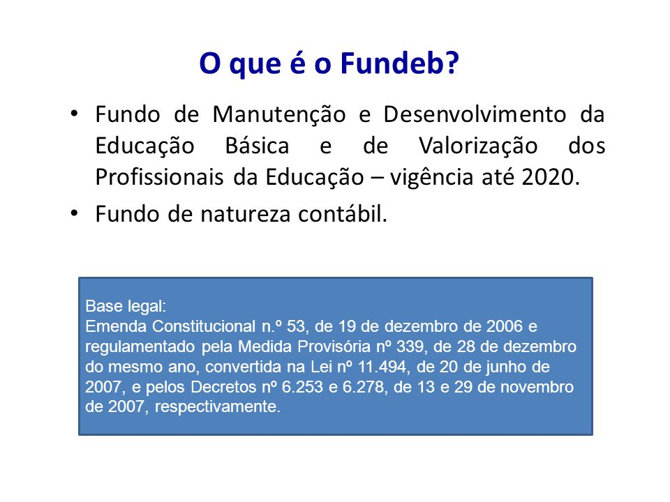 O que é o Fundeb? Fundo de Manutenção e Desenvolvimento da Educação Básica e de Valorização dos Profissionais da Educação – vigência até 2020. Fundo d