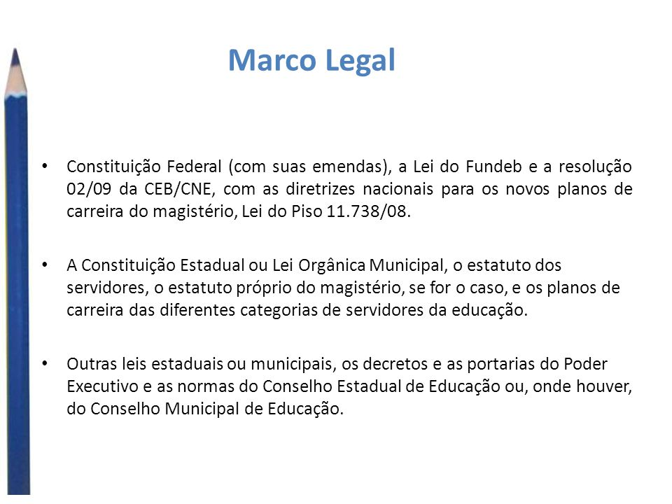 Marco Legal Constituição Federal (com suas emendas), a Lei do Fundeb e a resolução 02/09 da CEB/CNE, com as diretrizes nacionais para os novos planos de carreira do magistério, Lei do Piso 11.738/08.