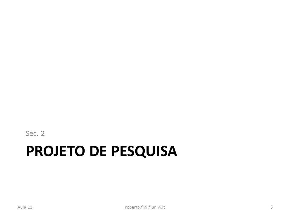 PROJETO DE PESQUISA Sec. 2 Aula 11roberto.fini@univr.it6