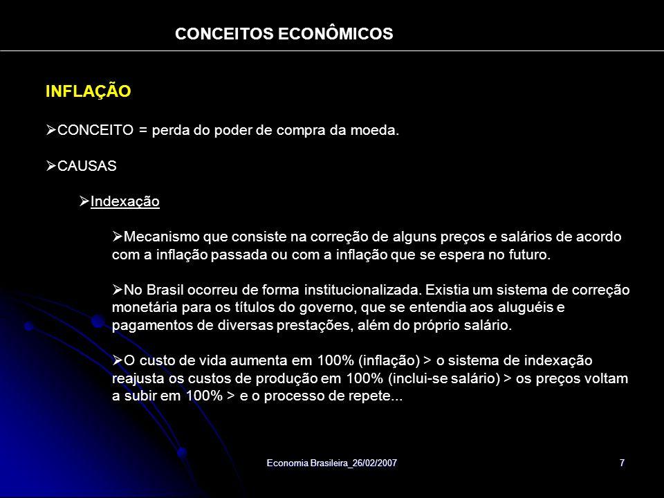 Economia Brasileira_26/02/2007 8 CONCEITO DE DÉFICITS GOVERNAMENTAIS Déficit Fiscal ou Primário: Diferença entre as receitas e os gastos do governo, excluindo-se inflação e juros da dívida (variáveis determinantes – impostos e crescimento/aumento da arrecadação).