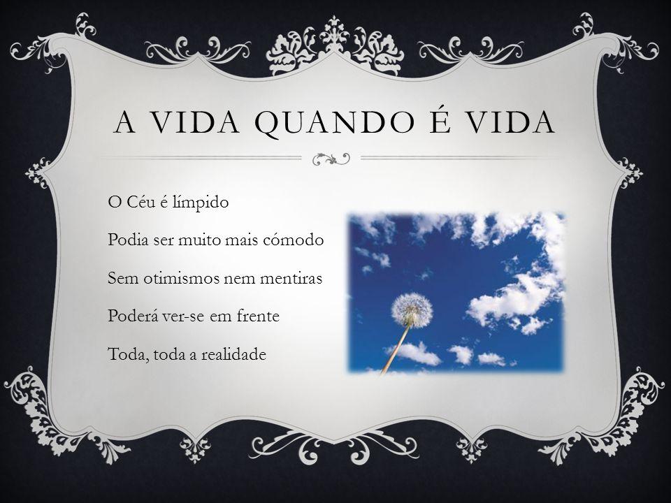 O Céu é límpido Podia ser muito mais cómodo Sem otimismos nem mentiras Poderá ver-se em frente Toda, toda a realidade A VIDA QUANDO É VIDA