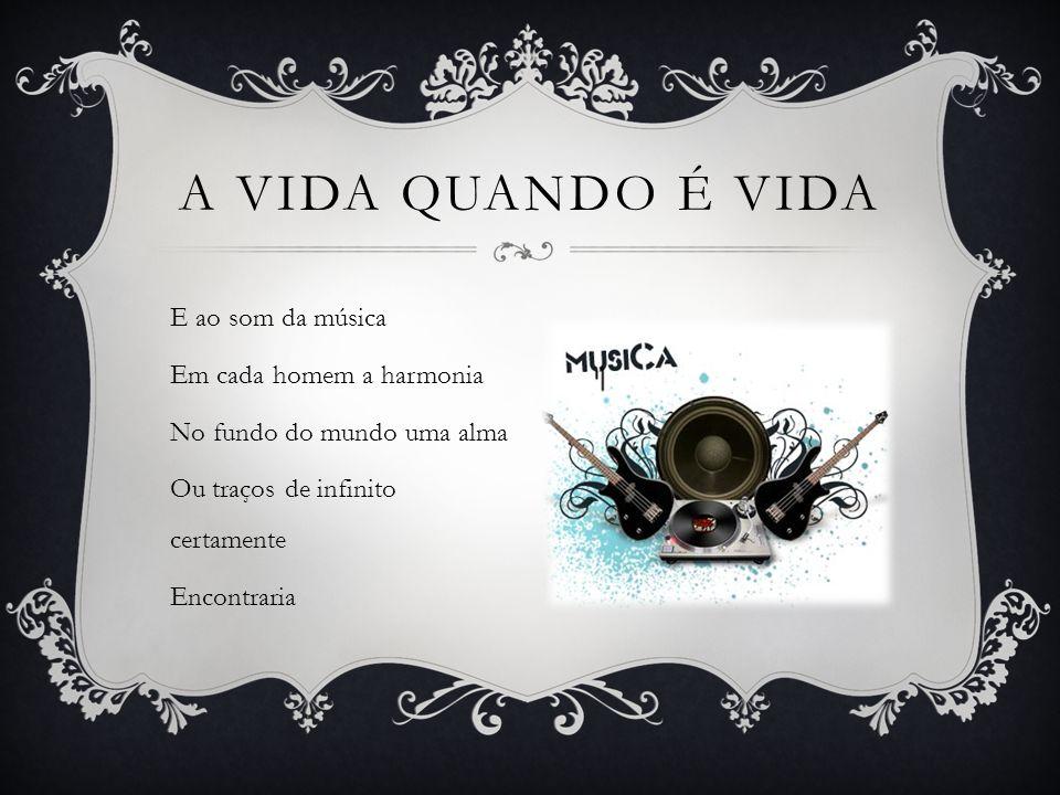 E ao som da música Em cada homem a harmonia No fundo do mundo uma alma Ou traços de infinito certamente Encontraria A VIDA QUANDO É VIDA