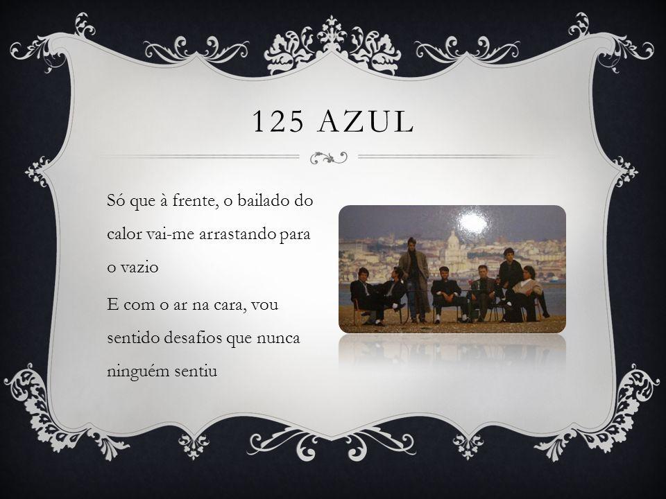 Só que à frente, o bailado do calor vai-me arrastando para o vazio E com o ar na cara, vou sentido desafios que nunca ninguém sentiu 125 AZUL