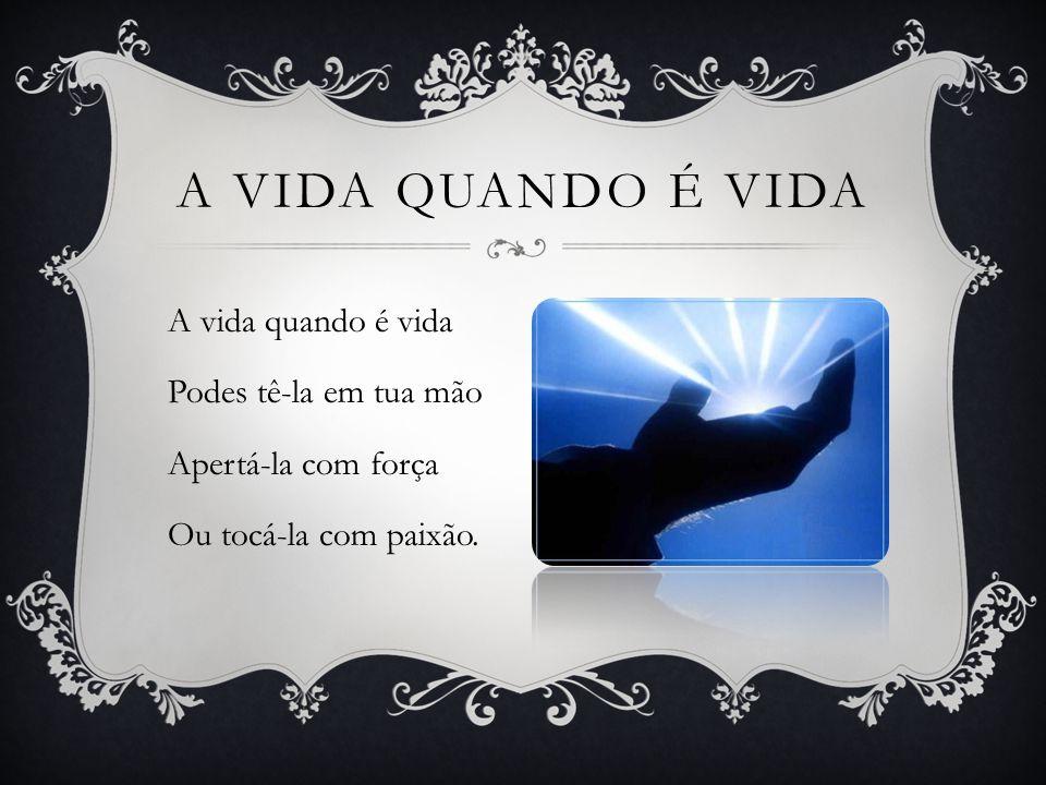 A vida quando é vida Podes tê-la em tua mão Apertá-la com força Ou tocá-la com paixão. A VIDA QUANDO É VIDA