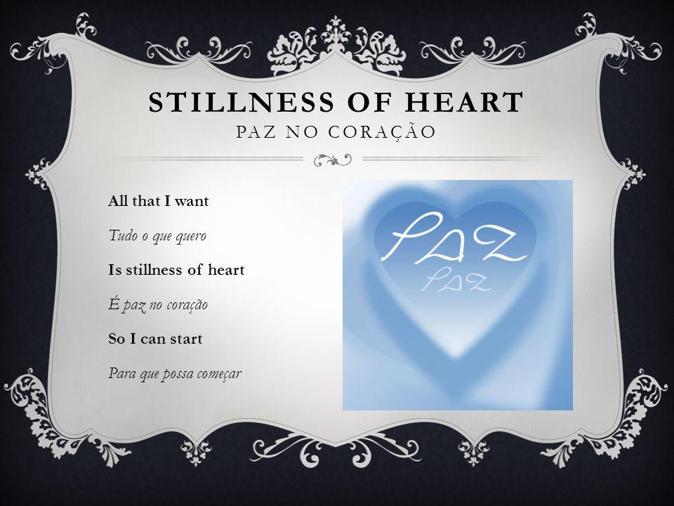 All that I want Tudo o que quero Is stillness of heart É paz no coração So I can start Para que possa começar STILLNESS OF HEART PAZ NO CORAÇÃO