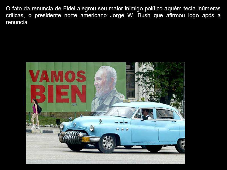 O fato da renuncia de Fidel alegrou seu maior inimigo político aquém tecia inúmeras criticas, o presidente norte americano Jorge W. Bush que afirmou l
