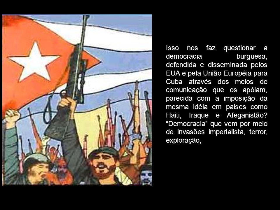 Isso nos faz questionar a democracia burguesa, defendida e disseminada pelos EUA e pela União Européia para Cuba através dos meios de comunicação que