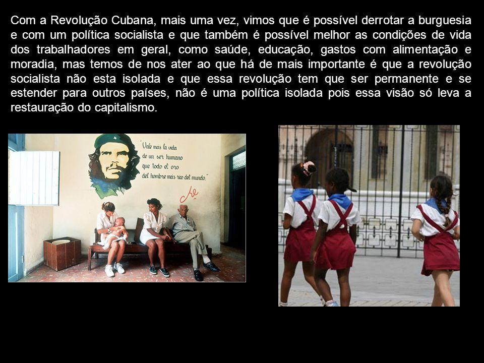 Com a Revolução Cubana, mais uma vez, vimos que é possível derrotar a burguesia e com um política socialista e que também é possível melhor as condiçõ
