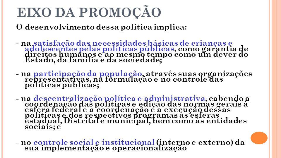 EIXO DA PROMOÇÃO O desenvolvimento dessa política implica: - na satisfação das necessidades básicas de crianças e adolescentes pelas políticas pública