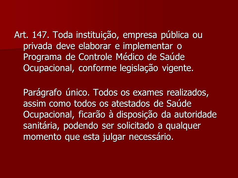 Art. 147. Toda instituição, empresa pública ou privada deve elaborar e implementar o Programa de Controle Médico de Saúde Ocupacional, conforme legisl