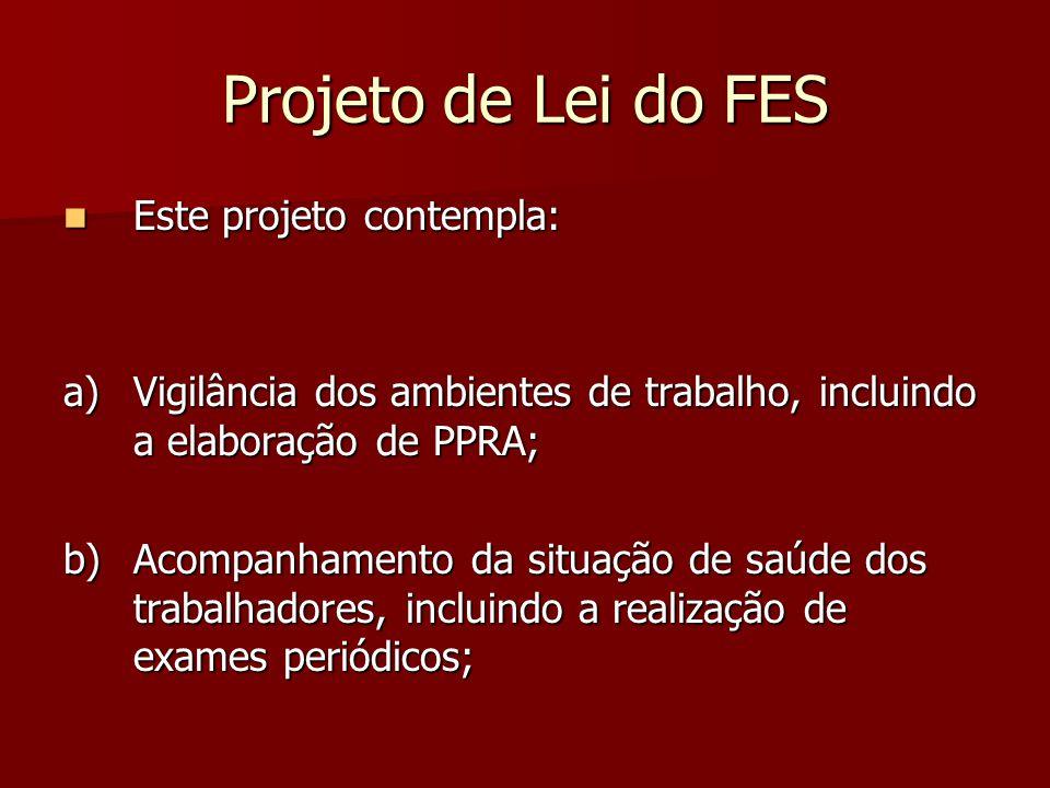 Projeto de Lei do FES Este projeto contempla: Este projeto contempla: a)Vigilância dos ambientes de trabalho, incluindo a elaboração de PPRA; b)Acompa