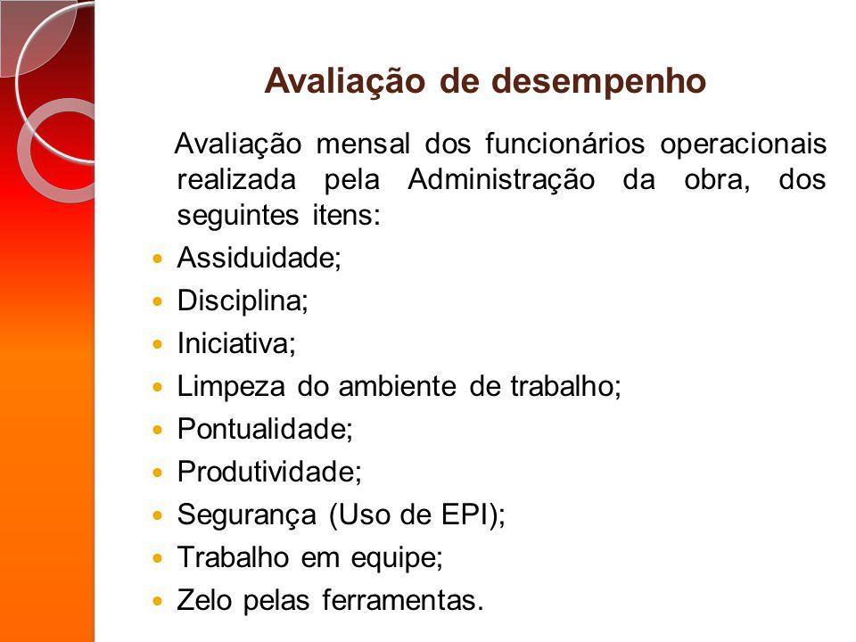 Avaliação de desempenho Avaliação mensal dos funcionários operacionais realizada pela Administração da obra, dos seguintes itens: Assiduidade; Discipl