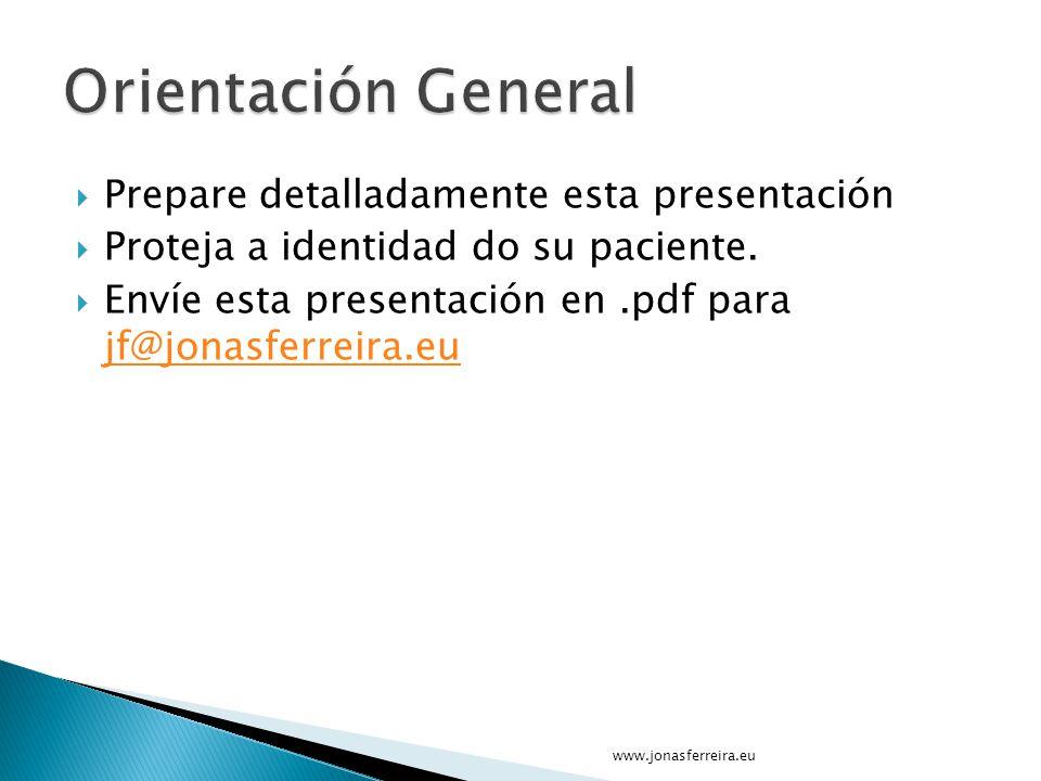 Prepare detalladamente esta presentación Proteja a identidad do su paciente. Envíe esta presentación en.pdf para jf@jonasferreira.eu jf@jonasferreira.