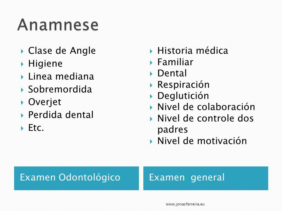 Examen OdontológicoExamen general Clase de Angle Higiene Linea mediana Sobremordida Overjet Perdida dental Etc. Historia médica Familiar Dental Respir