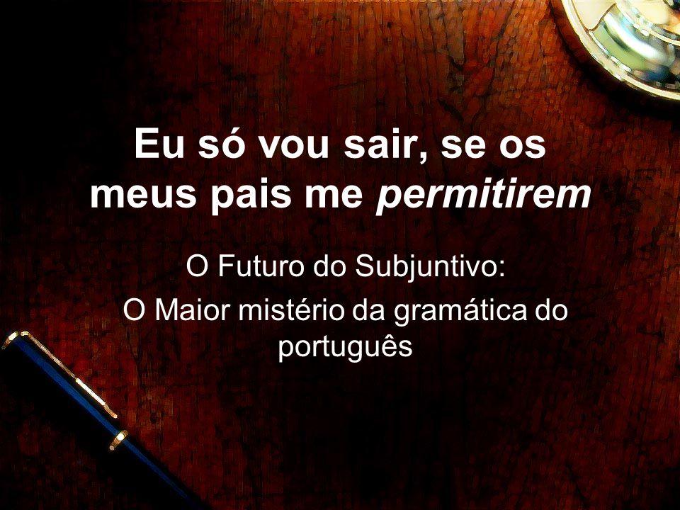 Eu só vou sair, se os meus pais me permitirem O Futuro do Subjuntivo: O Maior mistério da gramática do português