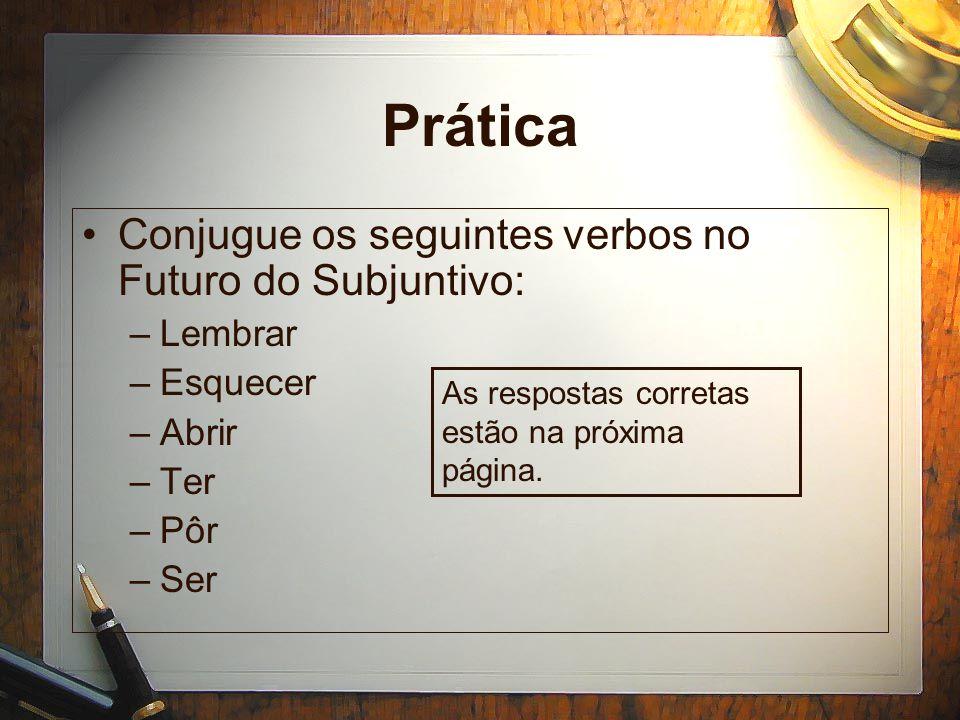 Prática Conjugue os seguintes verbos no Futuro do Subjuntivo: –Lembrar –Esquecer –Abrir –Ter –Pôr –Ser As respostas corretas estão na próxima página.