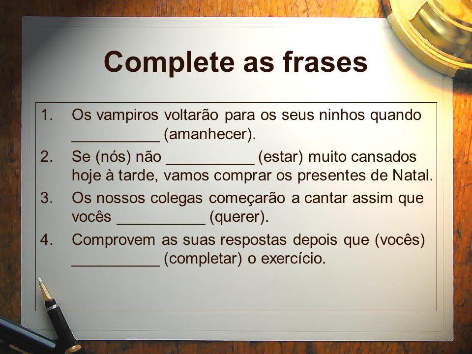 Complete as frases 1.Os vampiros voltarão para os seus ninhos quando __________ (amanhecer). 2.Se (nós) não __________ (estar) muito cansados hoje à t