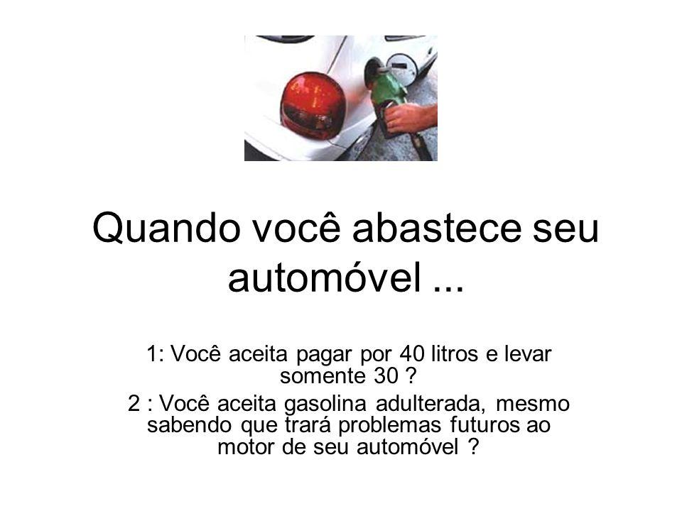 Quando você abastece seu automóvel... 1: Você aceita pagar por 40 litros e levar somente 30 ? 2 : Você aceita gasolina adulterada, mesmo sabendo que t