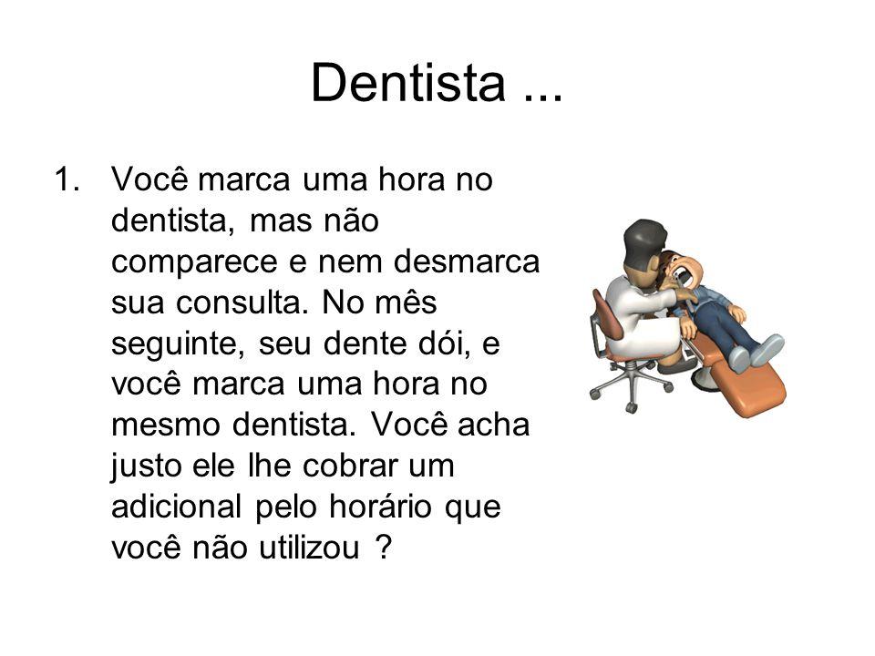 Dentista... 1.Você marca uma hora no dentista, mas não comparece e nem desmarca sua consulta. No mês seguinte, seu dente dói, e você marca uma hora no