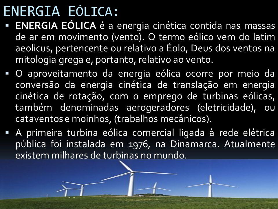 ENERGIA E ÓLICA: ENERGIA EÓLICA é a energia cinética contida nas massas de ar em movimento (vento). O termo eólico vem do latim aeolicus, pertencente