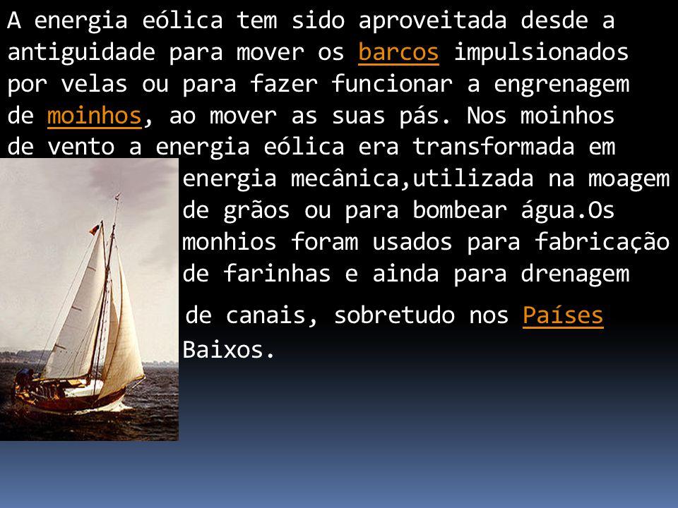 A energia eólica tem sido aproveitada desde a antiguidade para mover os barcos impulsionados por velas ou para fazer funcionar a engrenagem de moinhos
