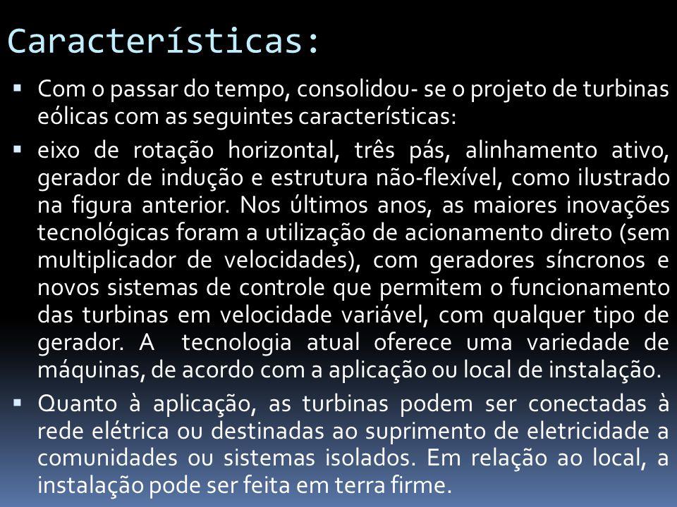 Características: Com o passar do tempo, consolidou- se o projeto de turbinas eólicas com as seguintes características: eixo de rotação horizontal, trê