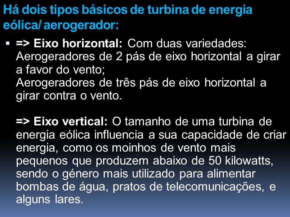 Há dois tipos básicos de turbina de energia eólica/ aerogerador: => Eixo horizontal: Com duas variedades: Aerogeradores de 2 pás de eixo horizontal a